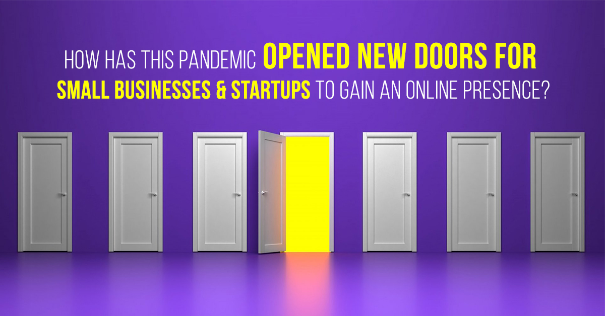 How Has This Pandemic Opened New Doors For Small Businesses And Startups To Gain An Online Presence?